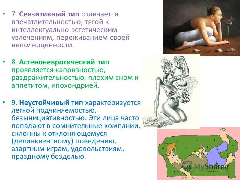 7. Сензитивный тип отличается впечатлительностью, тягой к интеллектуально-эстетическим увлечениям, переживанием своей неполноценности. 8. Астеноневротический тип проявляется капризностью, раздражительностью, плохим сном и аппетитом, ипохондрией. 9. Н
