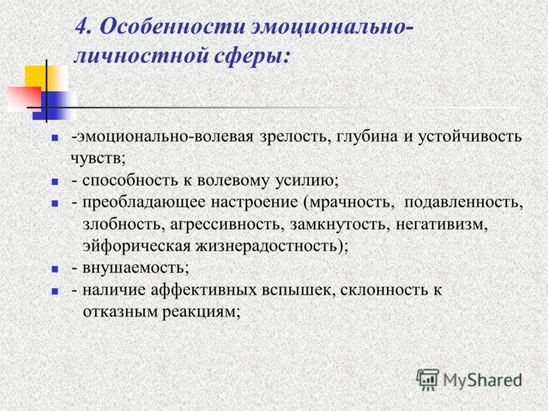 4. Особенности эмоционально- личностной сферы: -эмоционально-волевая зрелость, глубина и устойчивость чувств; - способность к волевому усилию; - преобладающее настроение (мрачность, подавленность, злобность, агрессивность, замкнутость, негативизм, эй
