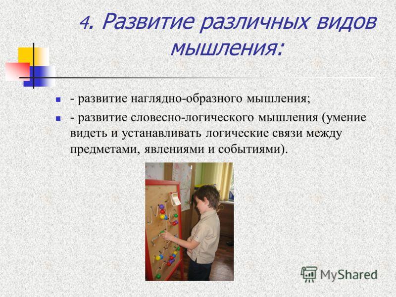 4. Развитие различных видов мышления: - развитие наглядно-образного мышления; - развитие словесно-логического мышления (умение видеть и устанавливать логические связи между предметами, явлениями и событиями).