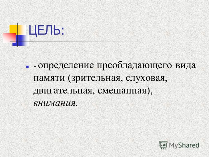 ЦЕЛЬ: - определение преобладающего вида памяти (зрительная, слуховая, двигательная, смешанная), внимания.