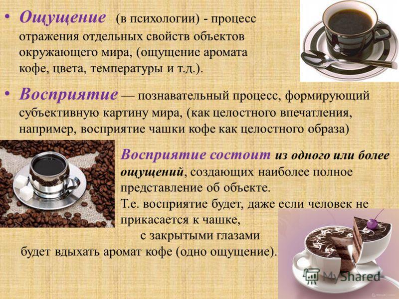 Ощущение (в психологии) - процесс отражения отдельных свойств объектов окружающего мира, (ощущение аромата кофе, цвета, температуры и т.д.). Восприятие познавательный процесс, формирующий субъективную картину мира, (как целостного впечатления, наприм
