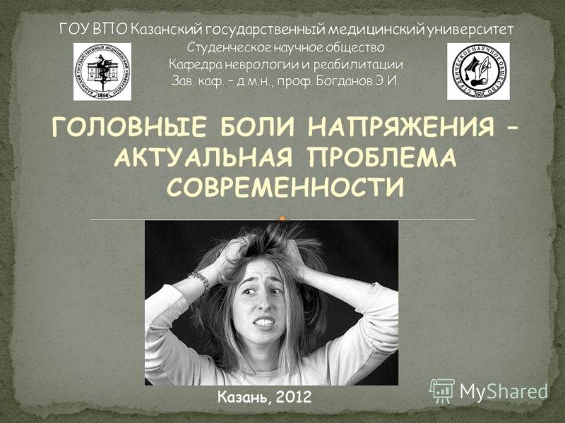 ГОЛОВНЫЕ БОЛИ НАПРЯЖЕНИЯ – АКТУАЛЬНАЯ ПРОБЛЕМА СОВРЕМЕННОСТИ Казань, 2012