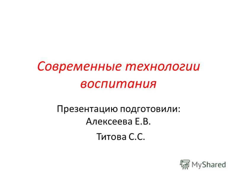Современные технологии воспитания Презентацию подготовили: Алексеева Е.В. Титова С.С.