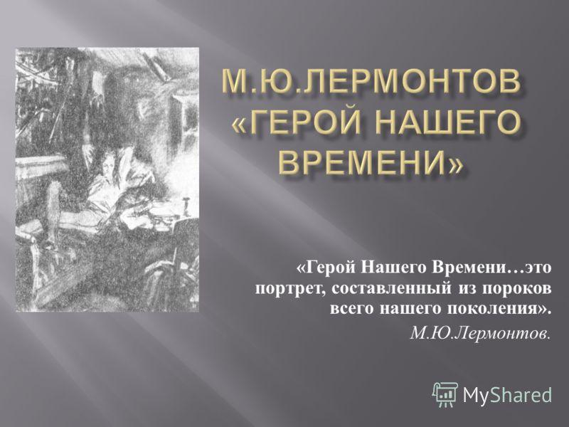 « Герой Нашего Времени … это портрет, составленный из пороков всего нашего поколения ». М. Ю. Лермонтов.
