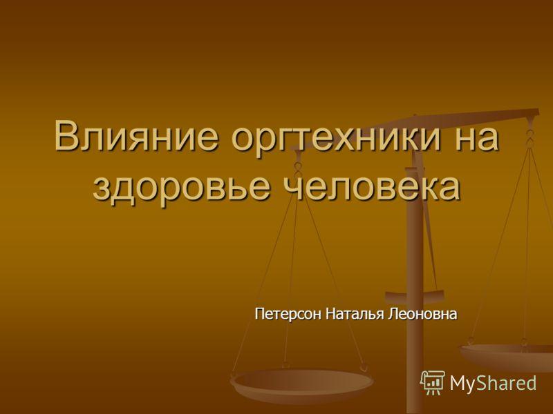 Влияние оргтехники на здоровье человека Петерсон Наталья Леоновна Петерсон Наталья Леоновна