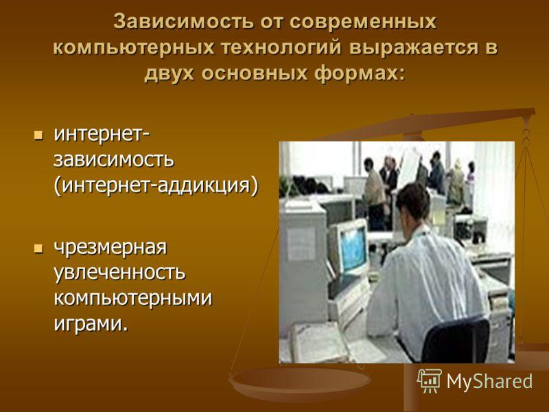 Зависимость от современных компьютерных технологий выражается в двух основных формах: интернет- зависимость (интернет-аддикция) интернет- зависимость (интернет-аддикция) чрезмерная увлеченность компьютерными играми. чрезмерная увлеченность компьютерн