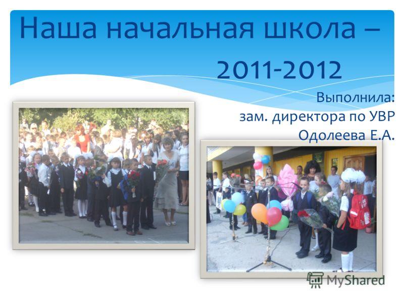 Наша начальная школа – 2011-2012 Выполнила: зам. директора по УВР Одолеева Е.А.