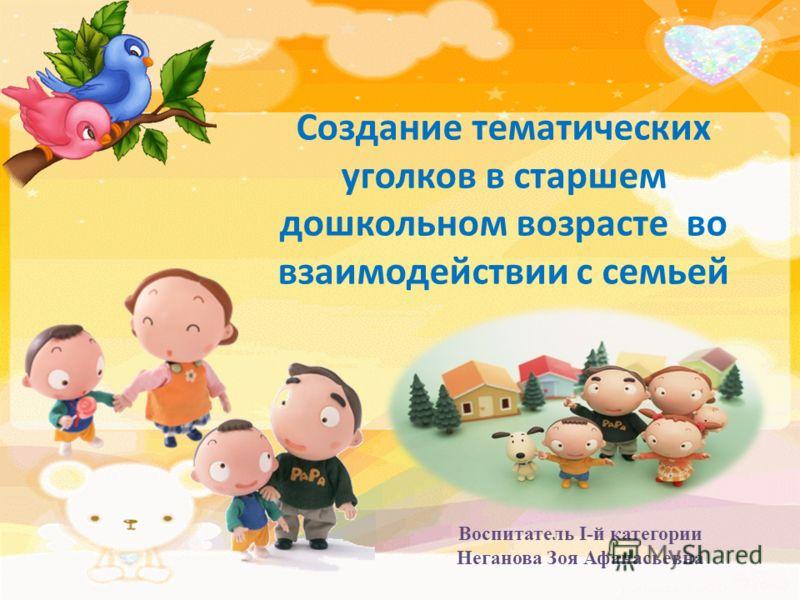 Создание тематических уголков в старшем дошкольном возрасте во взаимодействии с семьей Воспитатель I-й категории Неганова Зоя Афанасьевна