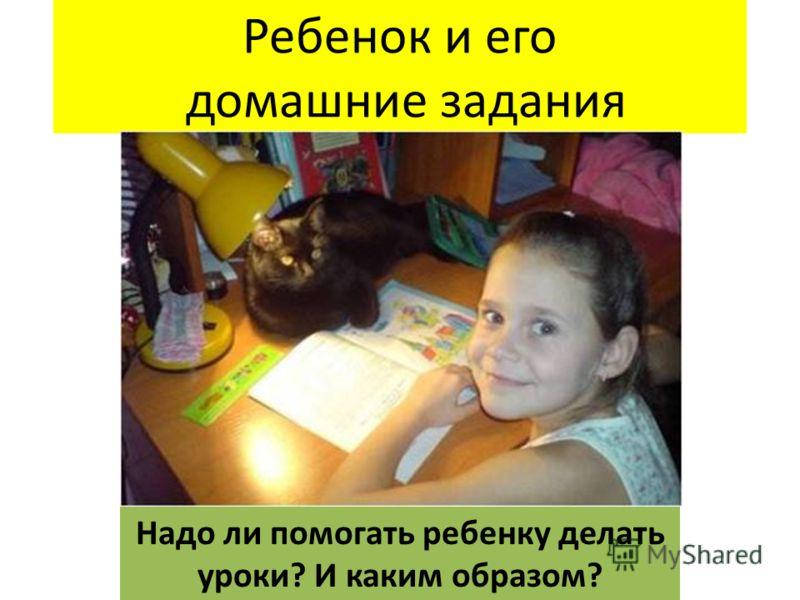 Ребенок и его домашние задания Надо ли помогать ребенку делать уроки? И каким образом?