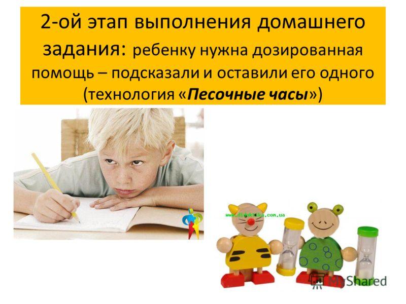 2-ой этап выполнения домашнего задания: ребенку нужна дозированная помощь – подсказали и оставили его одного (технология «Песочные часы»)