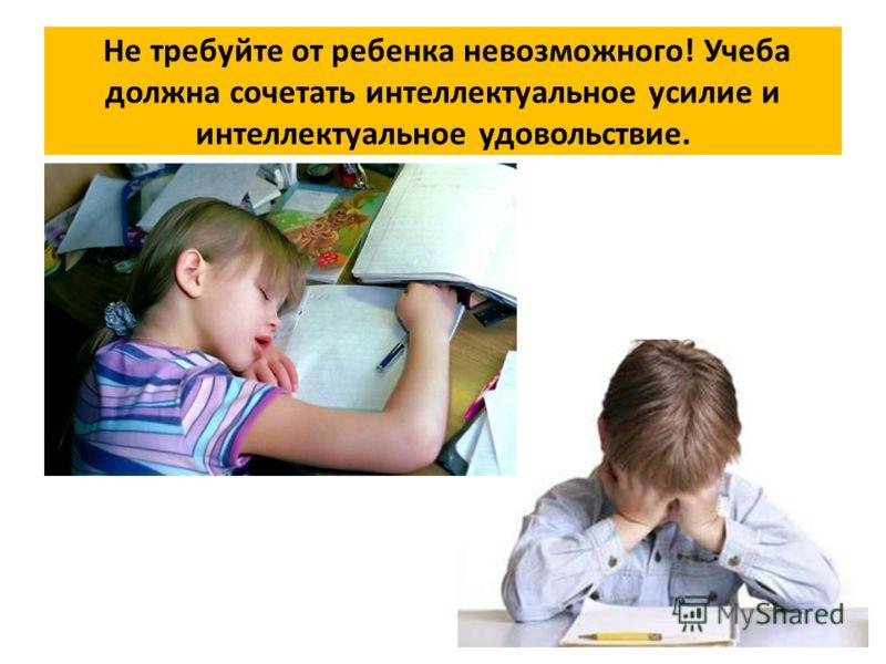 Не требуйте от ребенка невозможного! Учеба должна сочетать интеллектуальное усилие и интеллектуальное удовольствие.