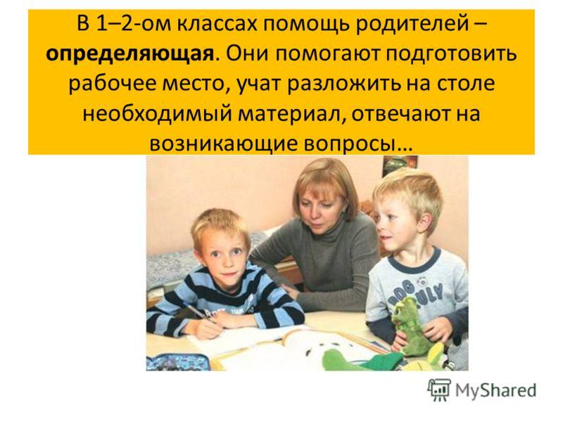 В 1–2-ом классах помощь родителей – определяющая. Они помогают подготовить рабочее место, учат разложить на столе необходимый материал, отвечают на возникающие вопросы…