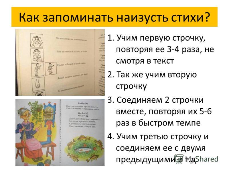 Как запоминать наизусть стихи? 1. Учим первую строчку, повторяя ее 3-4 раза, не смотря в текст 2. Так же учим вторую строчку 3. Соединяем 2 строчки вместе, повторяя их 5-6 раз в быстром темпе 4. Учим третью строчку и соединяем ее с двумя предыдущими