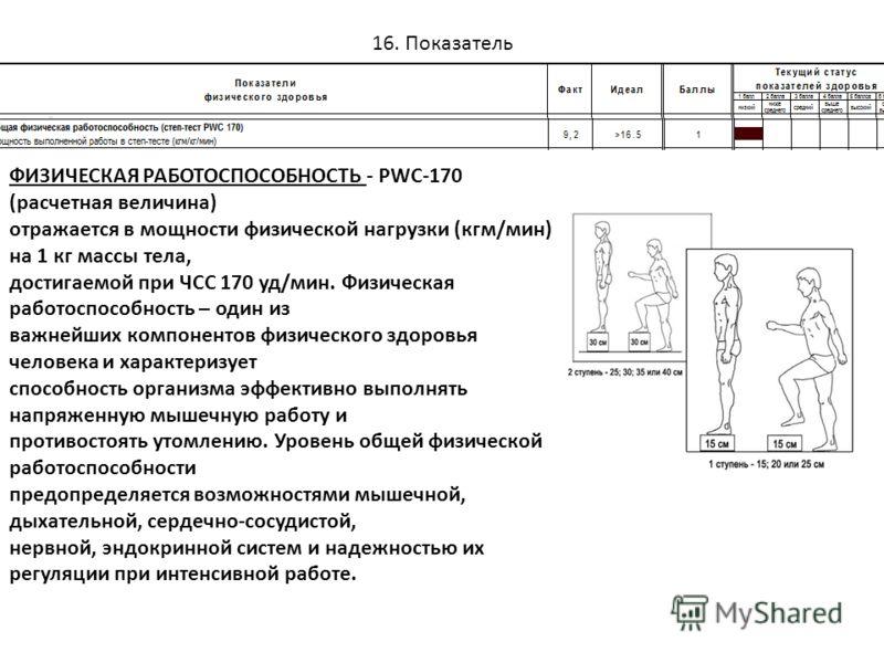 16. Показатель ФИЗИЧЕСКАЯ РАБОТОСПОСОБНОСТЬ - PWC-170 (расчетная величина) отражается в мощности физической нагрузки (кгм/мин) на 1 кг массы тела, достигаемой при ЧСС 170 уд/мин. Физическая работоспособность – один из важнейших компонентов физическог