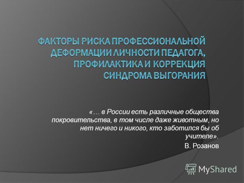 «… в России есть различные общества покровительства, в том числе даже животным, но нет ничего и никого, кто заботился бы об учителе». В. Розанов