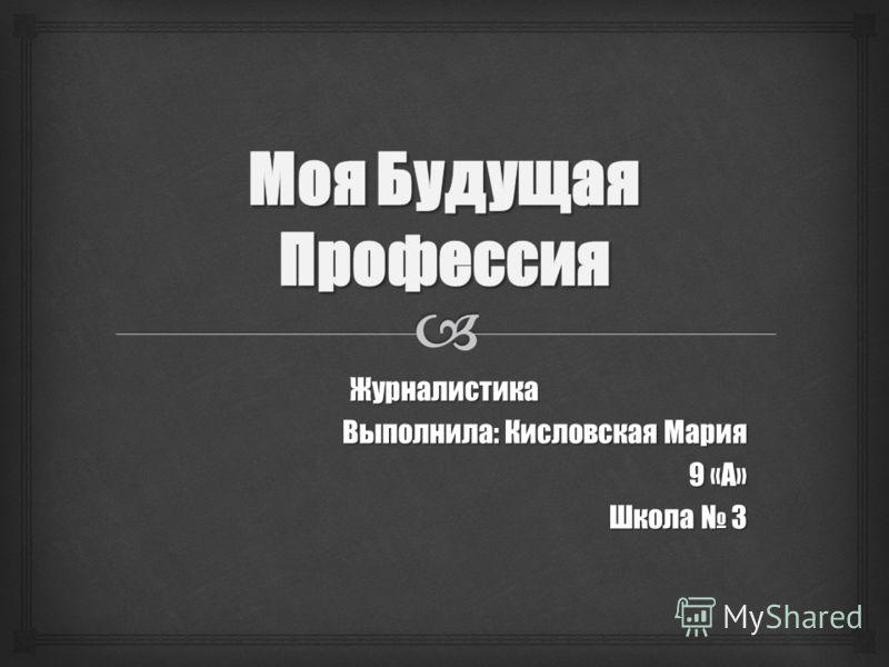 Журналистика Выполнила: Кисловская Мария 9 «А» Школа 3