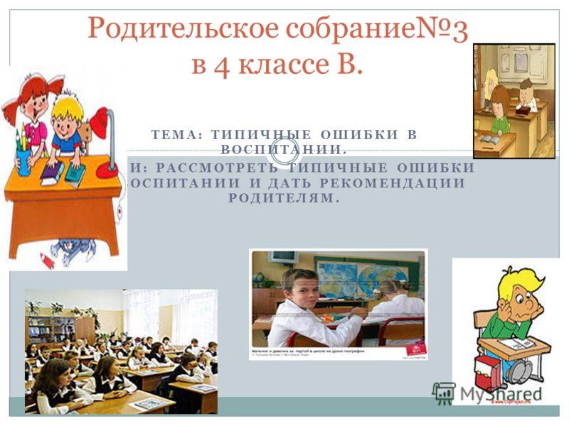 ТЕМА: ТИПИЧНЫЕ ОШИБКИ В ВОСПИТАНИИ. ЦЕЛИ: РАССМОТРЕТЬ ТИПИЧНЫЕ ОШИБКИ В ВОСПИТАНИИ И ДАТЬ РЕКОМЕНДАЦИИ РОДИТЕЛЯМ. Родительское собрание3 в 4 классе В.