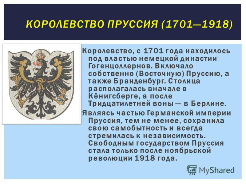 Королевство, с 1701 года находилось под властью немецкой династии Гогенцоллернов. Включало собственно (Восточную) Пруссию, а также Бранденбург. Столица располагалась вначале в Кёнигсберге, а после Тридцатилетней воны в Берлине. Являясь частью Германс