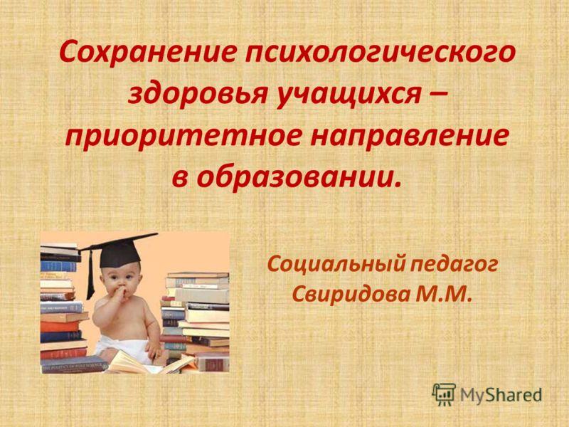 Сохранение психологического здоровья учащихся – приоритетное направление в образовании. Социальный педагог Свиридова М.М.