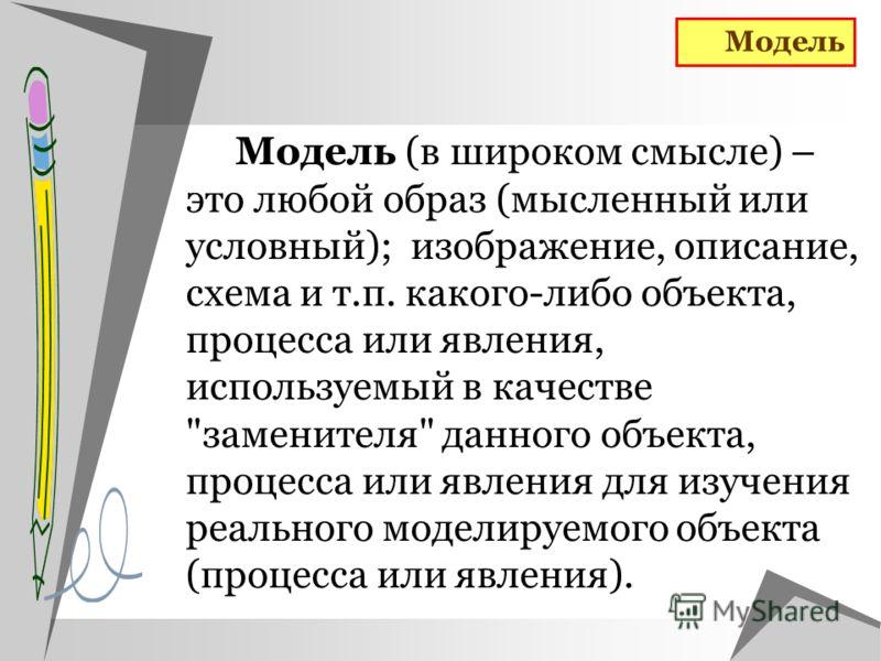 Модель (в широком смысле) – это любой образ (мысленный или условный); изображение, описание, схема и т.п. какого-либо объекта, процесса или явления, используемый в качестве