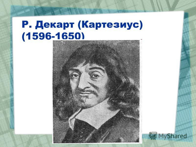 Р. Декарт (Картезиус) (1596-1650)