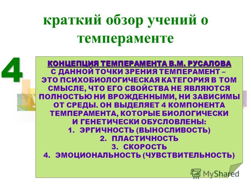 краткий обзор учений о темпераменте 4 КОНЦЕПЦИЯ ТЕМПЕРАМЕНТА В.М. РУСАЛОВА С ДАННОЙ ТОЧКИ ЗРЕНИЯ ТЕМПЕРАМЕНТ – ЭТО ПСИХОБИОЛОГИЧЕСКАЯ КАТЕГОРИЯ В ТОМ СМЫСЛЕ, ЧТО ЕГО СВОЙСТВА НЕ ЯВЛЯЮТСЯ ПОЛНОСТЬЮ НИ ВРОЖДЕННЫМИ, НИ ЗАВИСИМЫ ОТ СРЕДЫ. ОН ВЫДЕЛЯЕТ 4 К