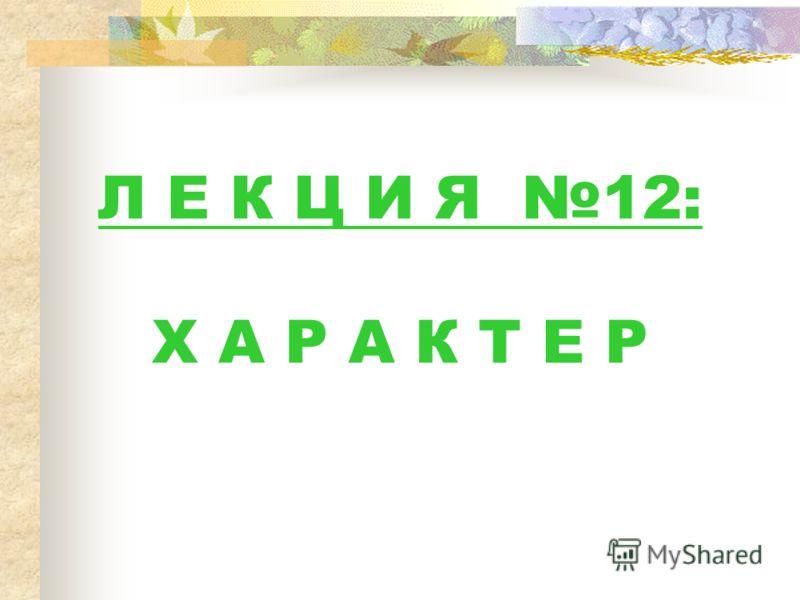 Л Е К Ц И Я 12: Х А Р А К Т Е Р