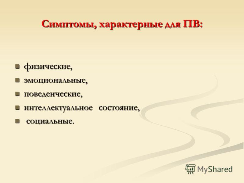 Симптомы, характерные для ПВ: физические, физические, эмоциональные, эмоциональные, поведенческие, поведенческие, интеллектуальное состояние, интеллектуальное состояние, социальные. социальные.