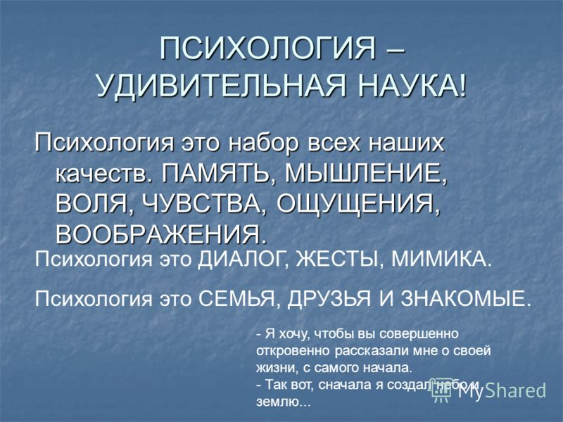 ПСИХОЛОГИЯ – УДИВИТЕЛЬНАЯ НАУКА! Психология это набор всех наших качеств. ПАМЯТЬ, МЫШЛЕНИЕ, ВОЛЯ, ЧУВСТВА, ОЩУЩЕНИЯ, ВООБРАЖЕНИЯ. Психология это ДИАЛОГ, ЖЕСТЫ, МИМИКА. Психология это СЕМЬЯ, ДРУЗЬЯ И ЗНАКОМЫЕ. - Я хочу, чтобы вы совершенно откровенно