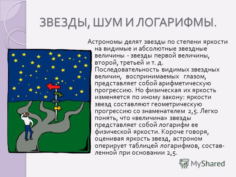 ЗВЕЗДЫ, ШУМ И ЛОГАРИФМЫ. Астрономы делят звезды по степени яркости на видимые и абсолютные звездные величины - звезды первой величины, второй, третьей и т. д. Последовательность видимых звездных величин, воспринимаемых глазом, представляет собой ариф