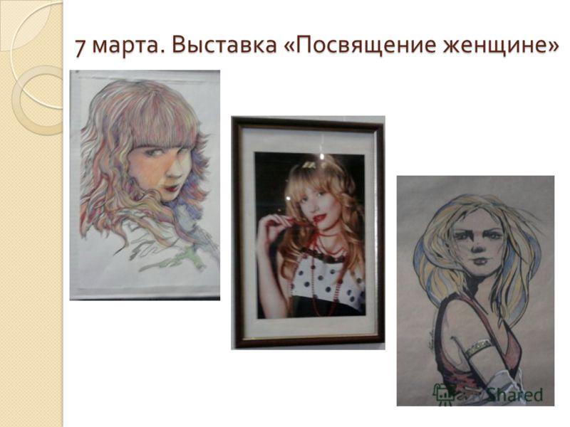7 марта. Выставка « Посвящение женщине »