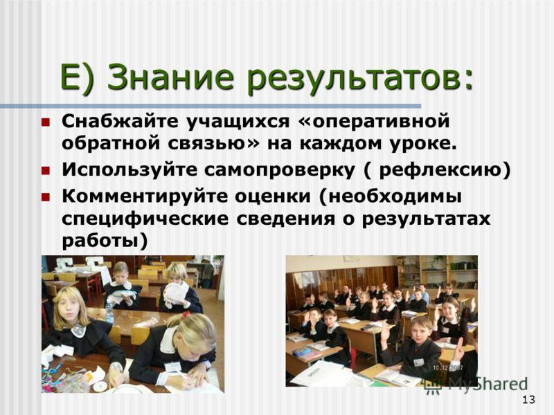 13 E) Знание результатов: Снабжайте учащихся «оперативной обратной связью» на каждом уроке. Используйте самопроверку ( рефлексию) Комментируйте оценки (необходимы специфические сведения о результатах работы)