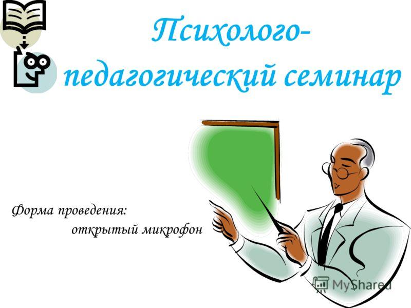 Психолого- педагогический семинар Форма проведения: открытый микрофон