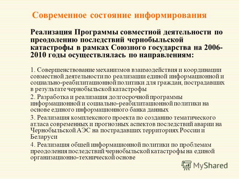 Современное состояние информирования Реализация Программы совместной деятельности по преодолению последствий чернобыльской катастрофы в рамках Союзного государства на 2006- 2010 годы осуществлялась по направлениям: 1. Совершенствование механизмов вза