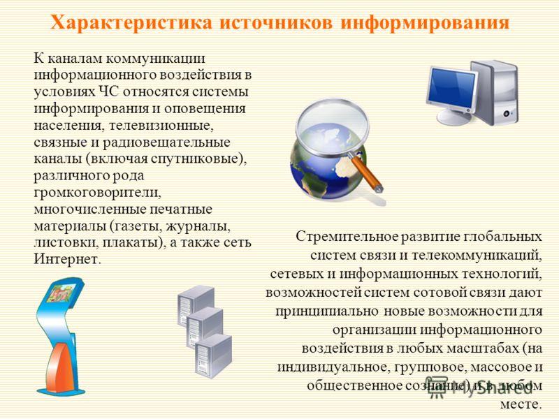 Характеристика источников информирования К каналам коммуникации информационного воздействия в условиях ЧС относятся системы информирования и оповещения населения, телевизионные, связные и радиовещательные каналы (включая спутниковые), различного рода