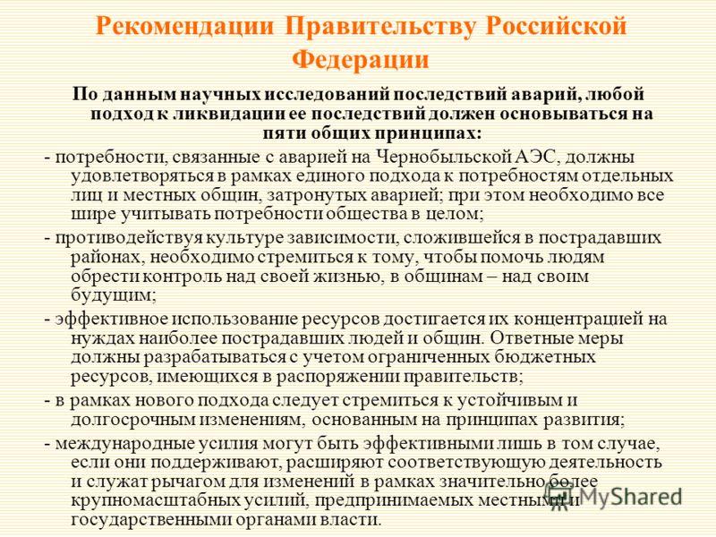 Рекомендации Правительству Российской Федерации По данным научных исследований последствий аварий, любой подход к ликвидации ее последствий должен основываться на пяти общих принципах: - потребности, связанные с аварией на Чернобыльской АЭС, должны у