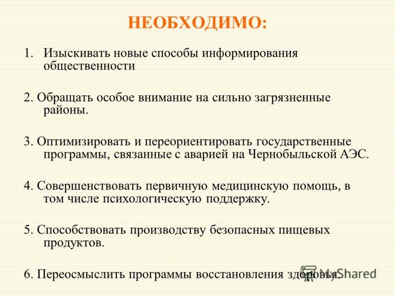 НЕОБХОДИМО: 1.Изыскивать новые способы информирования общественности 2. Обращать особое внимание на сильно загрязненные районы. 3. Оптимизировать и переориентировать государственные программы, связанные с аварией на Чернобыльской АЭС. 4. Совершенство
