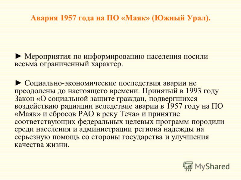 Авария 1957 года на ПО «Маяк» (Южный Урал). Мероприятия по информированию населения носили весьма ограниченный характер. Социально-экономические последствия аварии не преодолены до настоящего времени. Принятый в 1993 году Закон «О социальной защите г