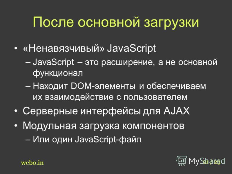 После основной загрузки «Ненавязчивый» JavaScript –JavaScript – это расширение, а не основной функционал –Находит DOM-элементы и обеспечиваем их взаимодействие с пользователем Серверные интерфейсы для AJAX Модульная загрузка компонентов –Или один Jav