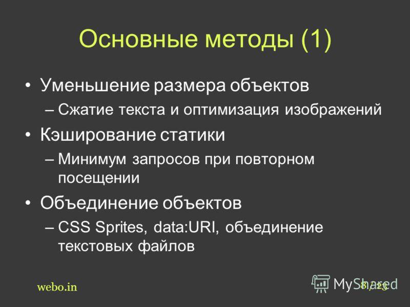 Основные методы (1) Уменьшение размера объектов –Сжатие текста и оптимизация изображений Кэширование статики –Минимум запросов при повторном посещении Объединение объектов –CSS Sprites, data:URI, объединение текстовых файлов 8 / 23 webo.in