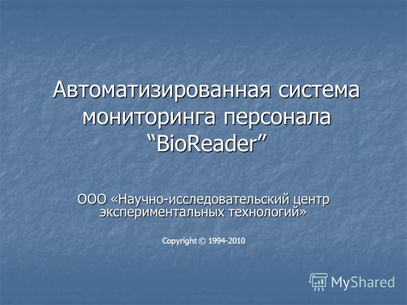 Автоматизированная система мониторинга персонала BioReader ООО «Научно-исследовательский центр экспериментальных технологий» Copyright © 1994-2010