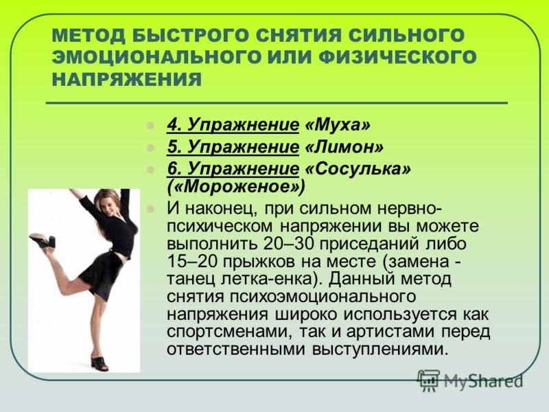 МЕТОД БЫСТРОГО СНЯТИЯ СИЛЬНОГО ЭМОЦИОНАЛЬНОГО ИЛИ ФИЗИЧЕСКОГО НАПРЯЖЕНИЯ 4. Упражнение «Муха» 5. Упражнение «Лимон» 6. Упражнение «Сосулька» («Мороженое») И наконец, при сильном нервно- психическом напряжении вы можете выполнить 20–30 приседаний либо