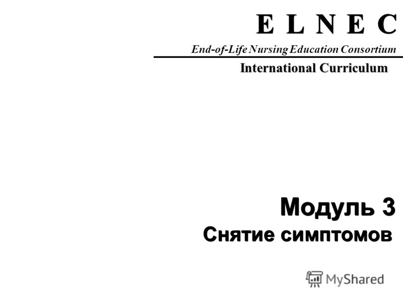 C C E E N N L L E E End-of-Life Nursing Education Consortium International Curriculum Модуль 3 Снятие симптомов