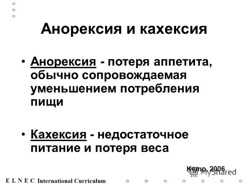 ENECL International Curriculum Анорексия и кахексия Анорексия - потеря аппетита, обычно сопровождаемая уменьшением потребления пищи Кахексия - недостаточное питание и потеря веса Kemp, 2006