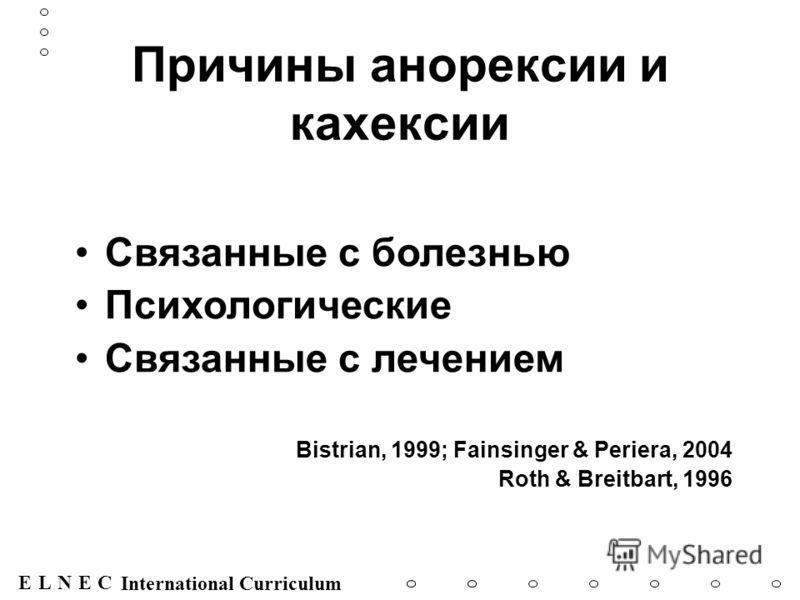 ENECL International Curriculum Причины анорексии и кахексии Связанные с болезнью Психологические Связанные с лечением Bistrian, 1999; Fainsinger & Periera, 2004 Roth & Breitbart, 1996