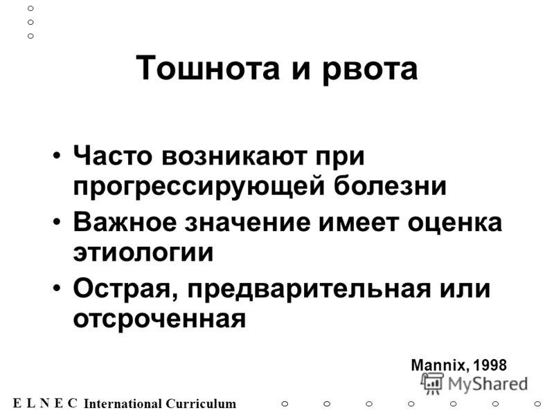 ENECL International Curriculum Тошнота и рвота Часто возникают при прогрессирующей болезни Важное значение имеет оценка этиологии Острая, предварительная или отсроченная Mannix, 1998