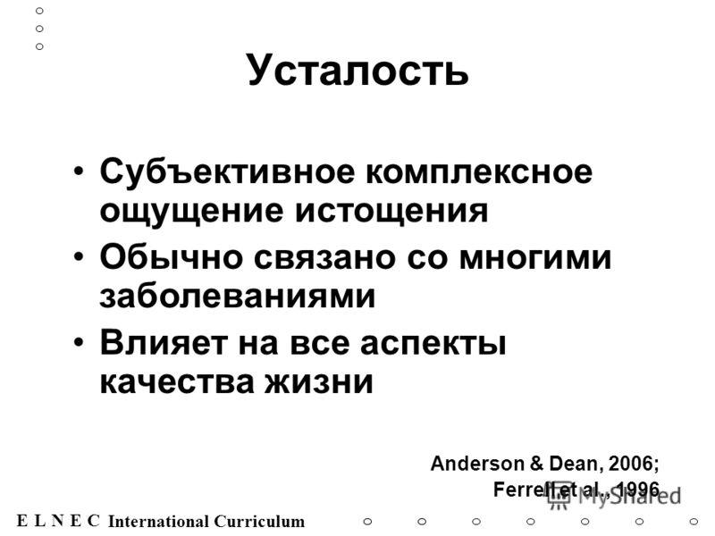 ENECL International Curriculum Усталость Субъективное комплексное ощущение истощения Обычно связано со многими заболеваниями Влияет на все аспекты качества жизни Anderson & Dean, 2006; Ferrell et al., 1996