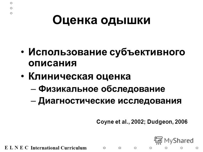 ENECL International Curriculum Оценка одышки Использование субъективного описания Клиническая оценка –Физикальное обследование –Диагностические исследования Coyne et al., 2002; Dudgeon, 2006