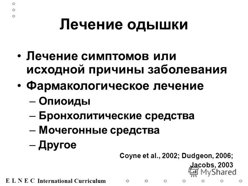 ENECL International Curriculum Лечение одышки Лечение симптомов или исходной причины заболевания Фармакологическое лечение –Опиоиды –Бронхолитические средства –Мочегонные средства –Другое Coyne et al., 2002; Dudgeon, 2006; Jacobs, 2003