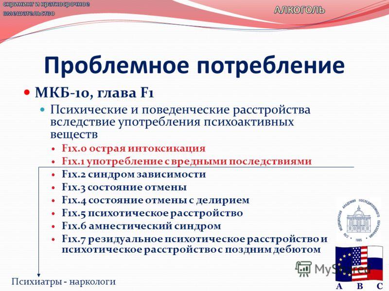 МКБ-10, глава F1 Психические и поведенческие расстройства вследствие употребления психоактивных веществ F1x.0 острая интоксикация F1x.1 употребление с вредными последствиями F1x.2 синдром зависимости F1x.3 состояние отмены F1x.4 состояние отмены с де